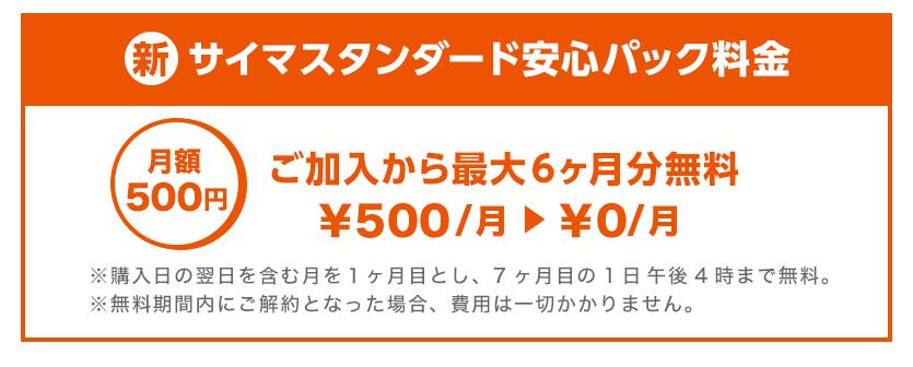 新・サイマスタンダード安心パック料金は月額500円。ご加入から最大6か月分無料です。