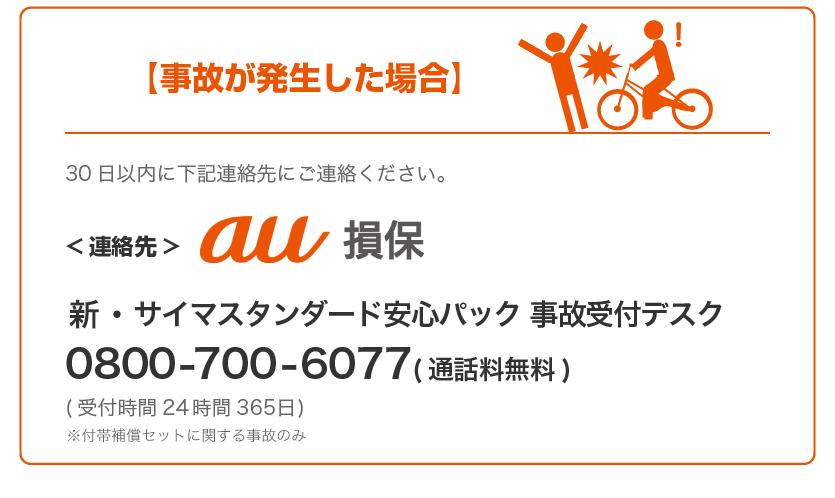 事故が発生した場合、30日以内に下記連絡先にご連絡ください。au損保(au損害保険株式会社 新・サイマスタンダード安心パック事故受付デスク0800-700-6077)